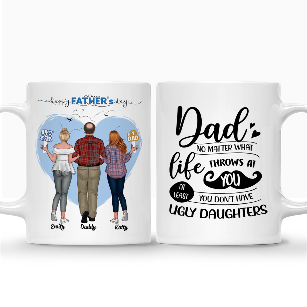 Personalized Mug - Father & Daughters (H2) - Dad, No Matter What Life Throws At You, At Least You Don't Have Ugly Daughters - 2D_4