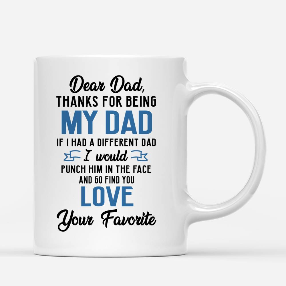 Personalized Mug - Father And Daughter - Dear Dad Thanks For Being My Dad If I Had A Different Dad I Would Punch Him In The Face And Go Find You_2