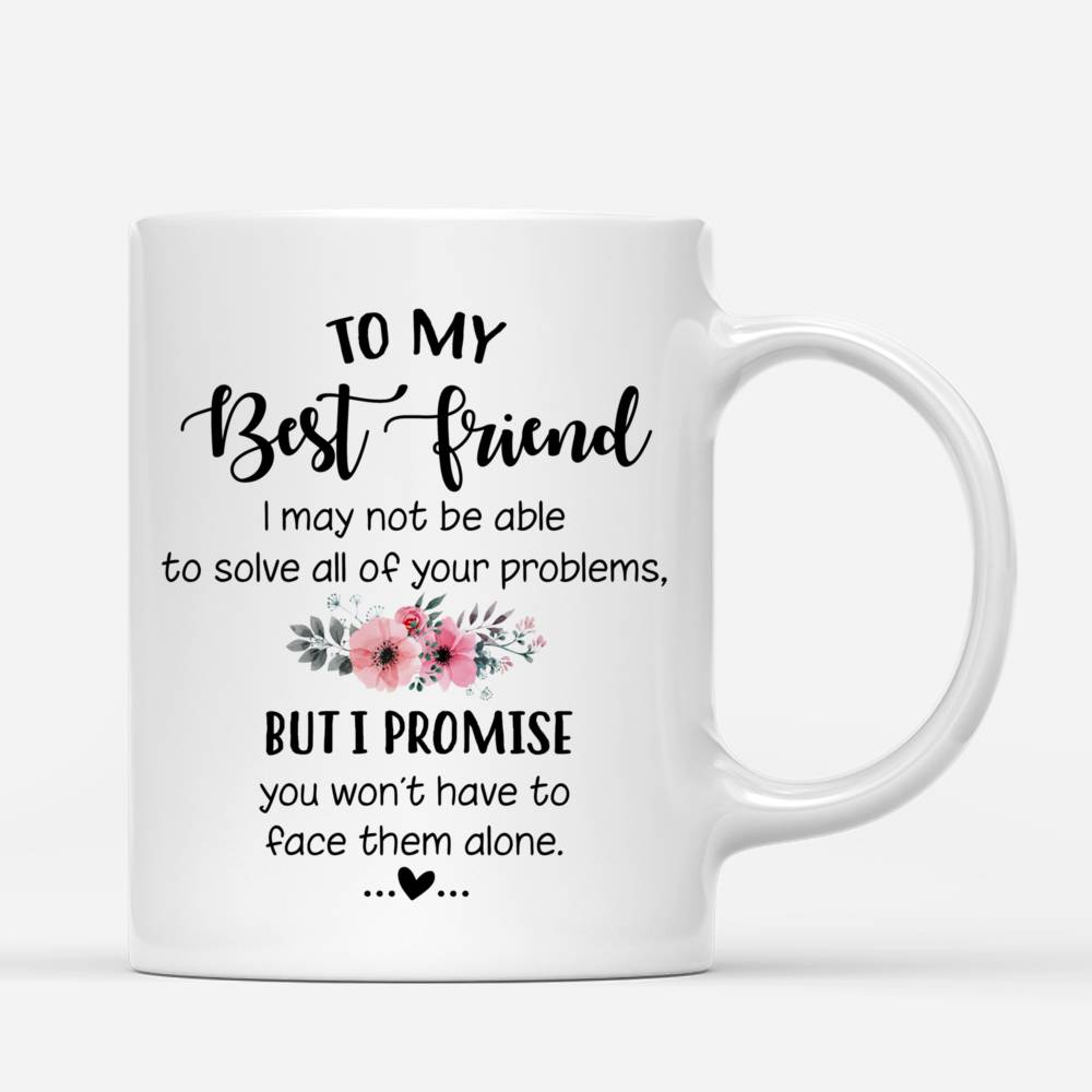 Personalized Mug - Topic - Personalized Mug - 2 Girls Fullbody - To my Best Friend , I may not be able to solve all of your problems, but i promise you wont have to face them alone._2
