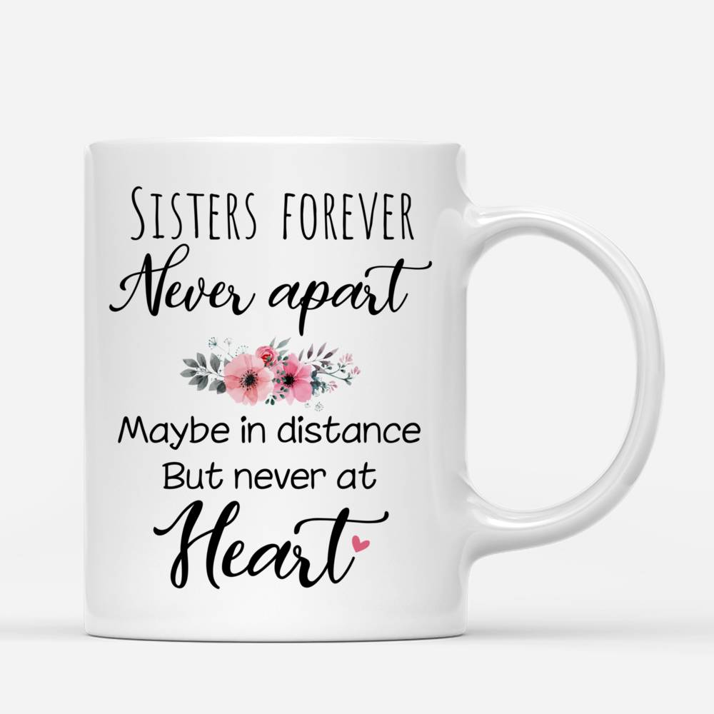 Personalized Mug - Up to 5 Sisters - Sisters forever, never apart. Maybe in distance but never at heart (1545)_2