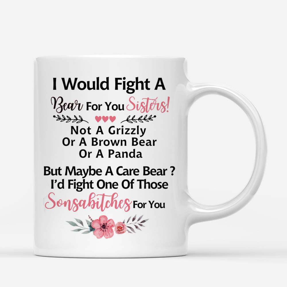 Personalized Mug - Up to 6 Women - I Would Fight A Bear For You Sisters, not a grizzly or a brown bear or a panda, but maybe a care bear, i'd fight one of those sonsabitches for you (Heart)_3