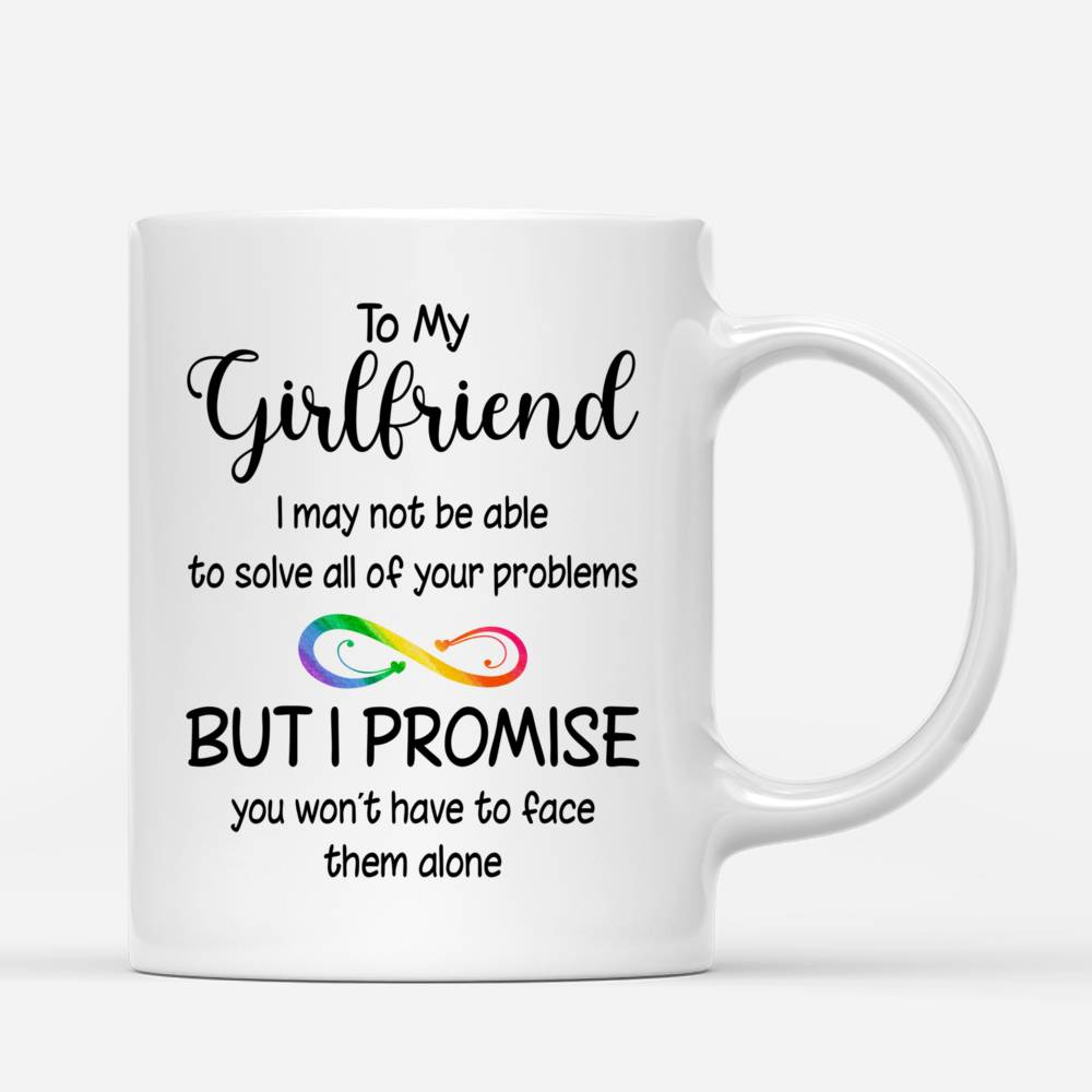 Personalized Mug - LGBT Couple - To my Girlfriend I may not be able to solve all of your problems, but I promise you wont have to face them alone_2