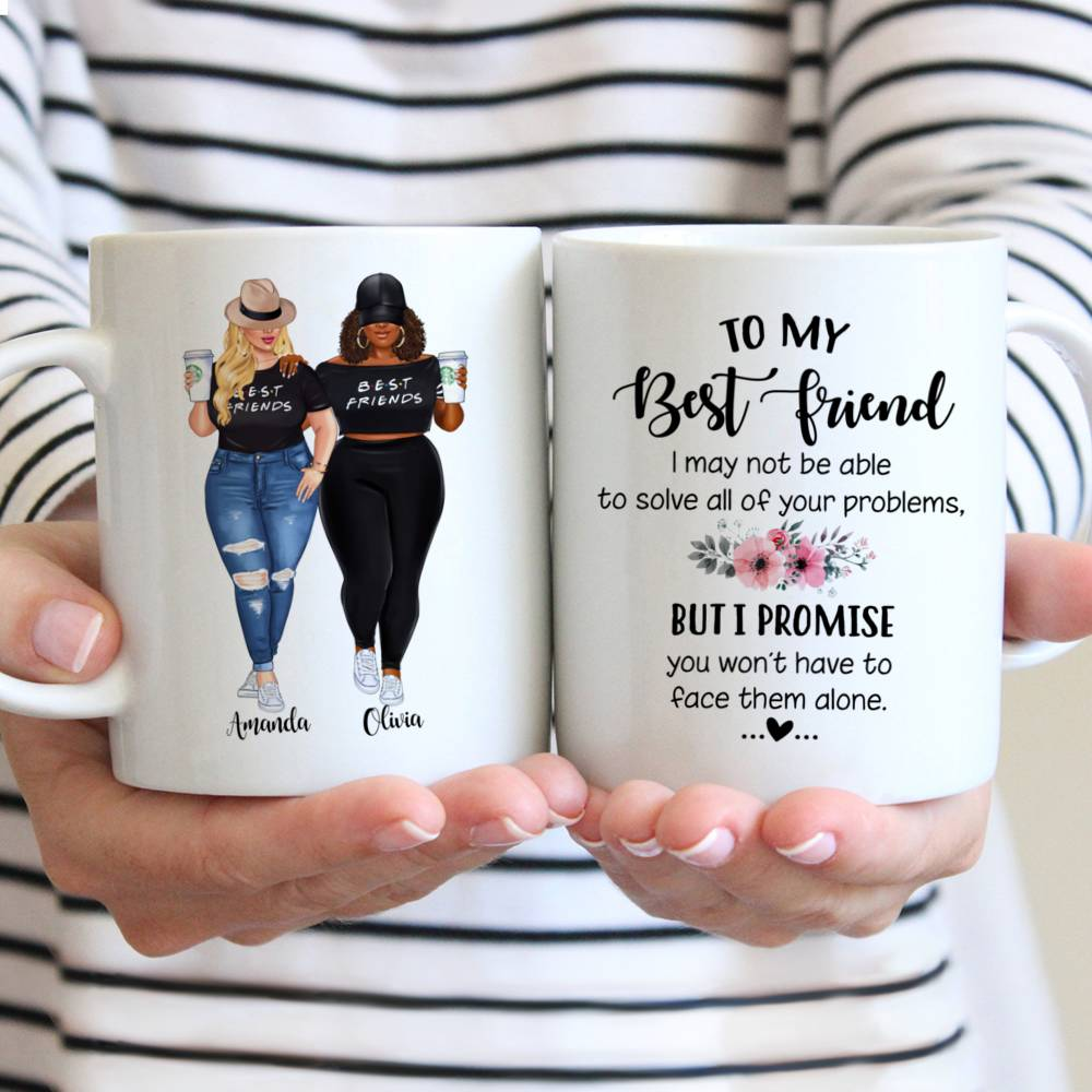 Personalized Mug - Topic - Personalized Mug - 2 Girls Fullbody - To my Best Friend , I may not be able to solve all of your problems, but i promise you wont have to face them alone.